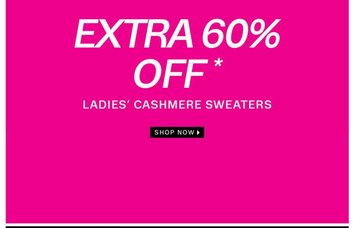 Extra 60% off* Ladies' Cashmere Sweaters. Shop Now