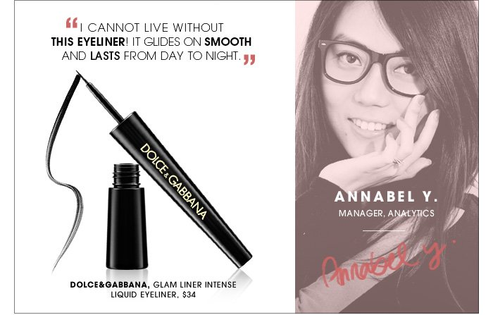 I cannot live without this eyeliner! It glides on smooth and lasts from day to night. Annabel Y./ Manager, Analytics. new. Dolce&Gabbana, Glam Liner Intense Liquid Eyeliner, $34