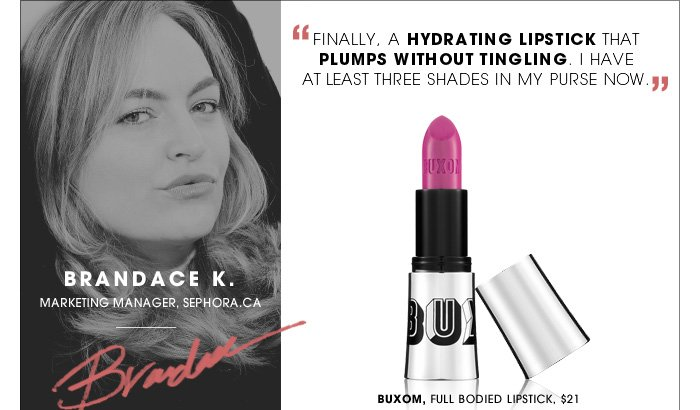 Finally, a hydrating lipstick that plumps without tingling. I have at least three shades in my purse now. Brandace K. /Marketing Manager, sephora.ca. new . exclusive. Buxom, Full Bodied Lipstick, $21.