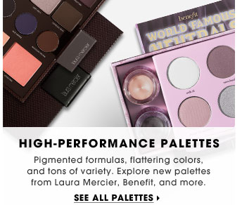 High-Performance Palettes. Pigmented formulas, flattering colors, and tons of variety. Explore new palettes from Laura Mercier, Benefit, and more. See all palettes