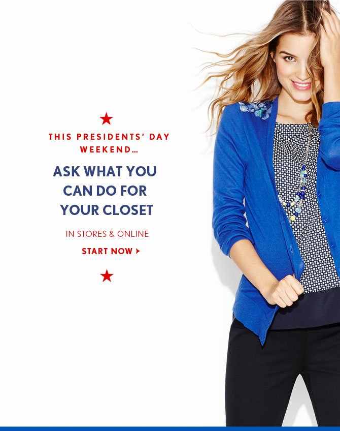 THIS PRESIDENTS' DAY WEEKEND…    ASK WHAT YOU CAN DO FOR YOUR CLOSET    IN STORES & ONLINE    START NOW