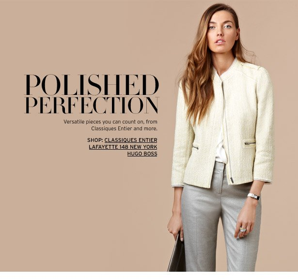 POLISHED PERFECTION - Versatile pieces you can count on, from Classiques Entier and more.