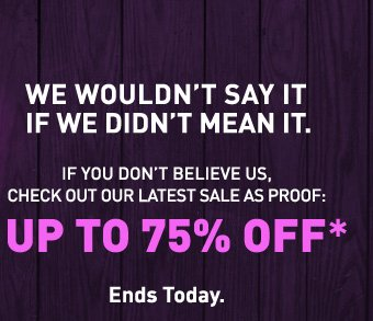 UP TO 75% OFF*. ENDS TODAY