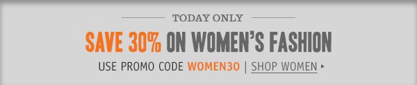 TODAY ONLY: Save 30% on Women's Fashion. Use promo code: WOMEN30. SHOP WOMEN