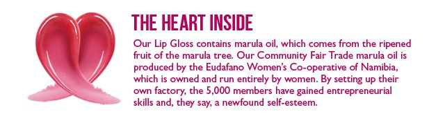 THE HEART INSIDE  --  Our Lip Gloss contains marula oil, which comes from the ripened fruit of the marula tree. Our Community Fair Trade marula oil is produced by the Eudafano Women's Co-operative of Namibia, which is owned and run entirely by women. By setting up their own factory, the 5,000 members have gained entrepreneurial skills and, they say, a newfound self-esteem.  --  LEARN MORE