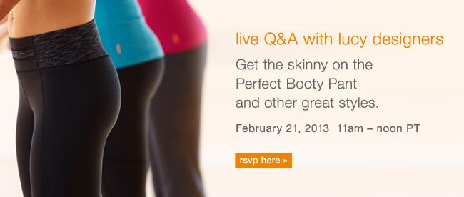 Live Q&A with lucy designers. Get the skinny on the Perfect Booty Pant and other great styles. February 21, 2013 11am - noon PT