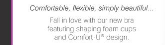 Comfortable, flexible, simply beautiful... Fall in love with our new bra featuring shaping foam cups and Comfort-U® design.