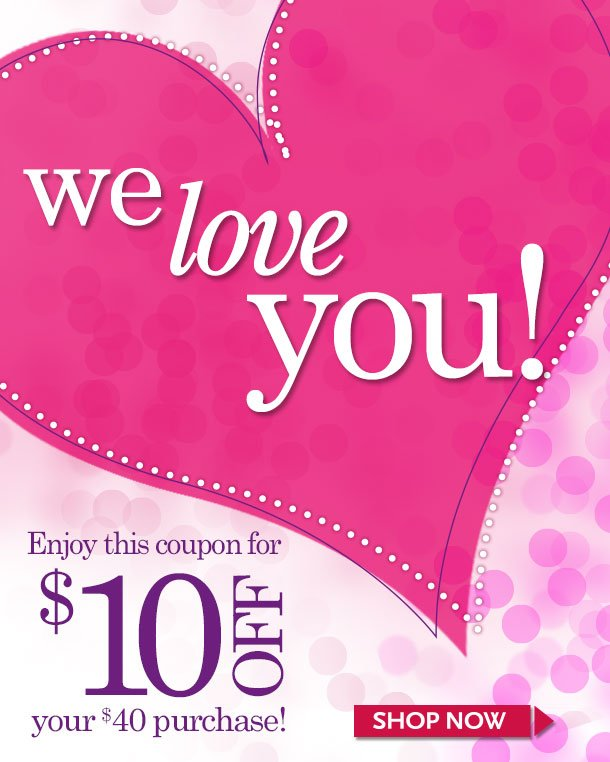 We LOVE You! Enjoy this coupon for $10 off your $40 purchase!