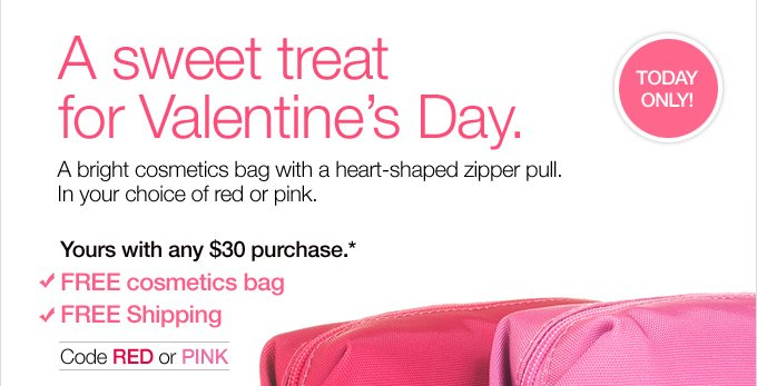 TODAY ONLY! A sweet treat for Valentine's Day. A bright  cosmetics bag with a heart-shaped zipper pull. In your choice of red or  pink. Yours with any $30 purchase.* FREE cosmetics bag FREE Shipping  Code RED or PINK.