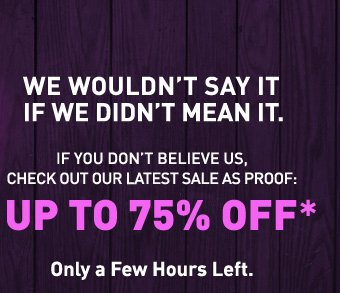 UP TO 75% OFF*. ONLY A FEW HOURS LEFT.