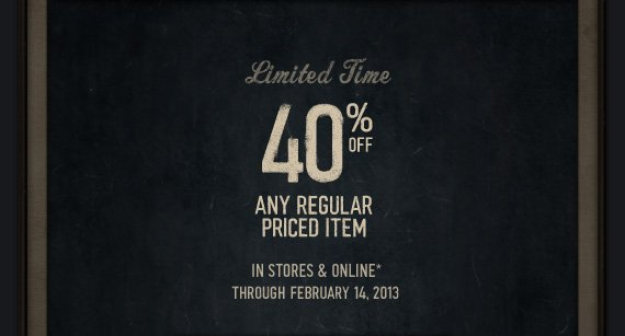 LIMITED TIME 40% OFF | ANY  REGULAR PRICED ITEM | IN STORES & ONLINE* THROUGH FEBRUARY 14, 2013