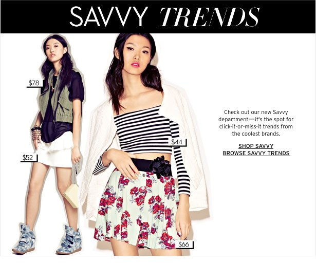 SAVVY TRENDS - Check out our new Savvy department—it's the spot for click-it-or-miss-it trends from the coolest brands.