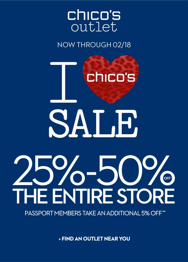 Chico's Outlet Now Through 02/18  I Love SALE 25% – 50% OFF* The Entire Store  Passport Members take an additional 5% OFF**  FIND AN OUTLET NEAR YOU