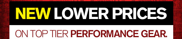 NEW LOWER PRICES ON TOP TIER PERFORMANCE GEAR.