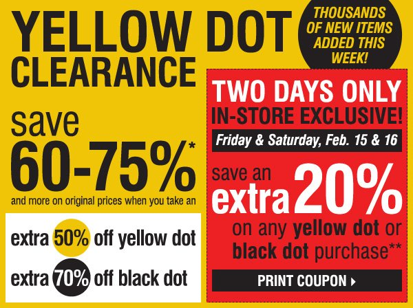 YELLOW DOT CLEARANCE! Save 60-75%* and more on original prices when you take an extra 50% off yellow dot and an extra 70% off black dot.           IN-STORE EXCLUSIVE, TWO DAYS ONLY! Friday & Saturday, February 15 & 16. Save an extra 20% on ANY YELLOW DOT OR BLACK DOT purchase!** Print coupon