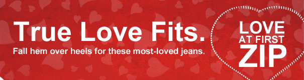 TRUE LOVE FITS. FALL HEM OVER HEELS FOR THESE MOST-LOVED JEANS. LOVE AT FIRST ZIP