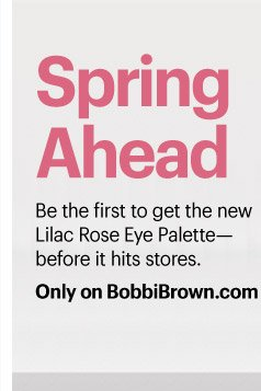 SPRING AHEAD Be the first to get the new Lilac Rose Eye Palette –  before it hits stores. Only on BobbiBrown.com