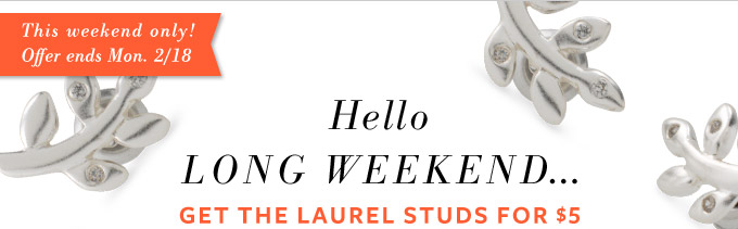 This weekend only! Offer ends Mon. 2/18 This weekend only! Offer ends Mon. 2/18 - Hello Long Weekend... Get the Laurel Studs for $5