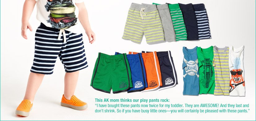 This AK mom thinks our play pants rock: 'I have bought these pants now twice for my toddler. They are AWESOME! And they last and don't shrink. So if you have busy little ones - you will certainly be pleased with these pants.'