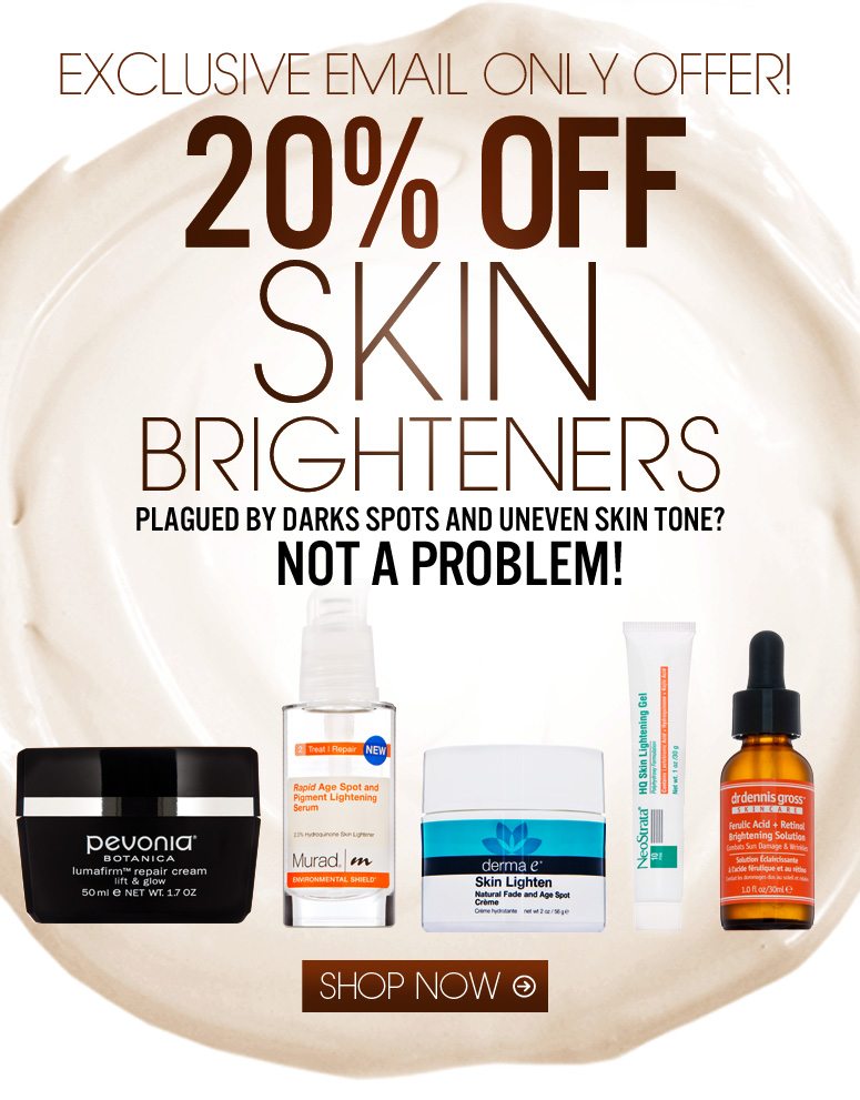 20% Off Skin Brighteners Plagued by darks spots and uneven skin tone? Not a problem! Shop Now>>