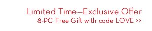 Limited Time - Exclusive Offer 8-PC Free Gift with code LOVE.