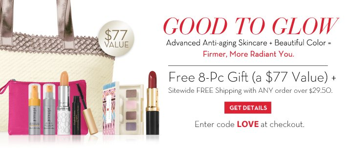GOOD TO GLOW. Advanced Anti-aging Skincare + Beautiful Color = Firmer, More Radiant You. Free 8-Pc Gift (a $77 Value) + Sitewide FREE Shipping with ANY order over $29.50. GET DETAILS. Enter code LOVE at checkout.