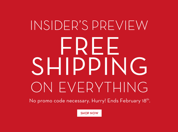 INSIDER'S PREVIEW. FREE SHIPPING ON EVERYTHING. No promo code necessary. Hurry! Ends February 18th. SHOP NOW.