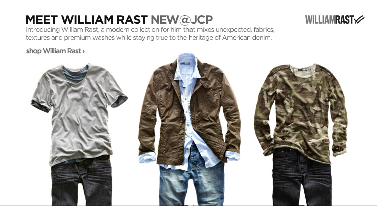 MEET WILLIAM RAST NEW@JCP. Introducing William Rast, a modern collection for him that mixes unexpected, fabrics, textures and premium washes while staying true to the heritage of American denim. shop William Rast›