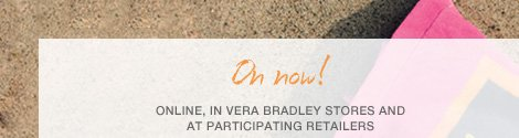 On now! Online, in Vera Bradley Stores and Participating Retailers.