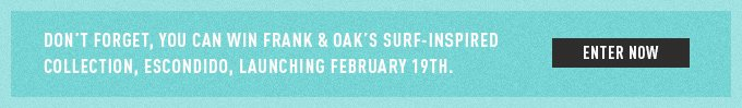 Don't forget, you can win Frank & Oak's surf-inspired collection, Escondido, launching February 19th.