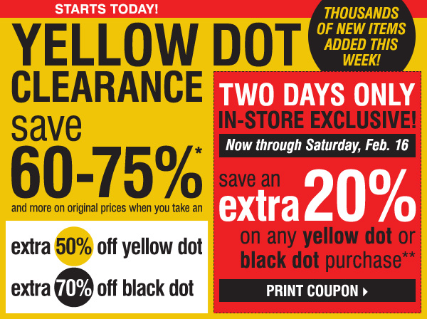 STARTS TODAY! YELLOW DOT CLEARANCE! Save 60-75%* and more on original prices when you take an  extra 50% off yellow dot and an extra 70% off black dot. THOUSANDS OF NEW ITEMS ADDED THIS WEEK! TWO DAYS ONLY. IN-STORE EXCLUSIVE! Now through Saturday, Feb. 16. Save an extra 20% on ANY YELLOW DOT OR BLACK DOT purchase!** Print coupon >>