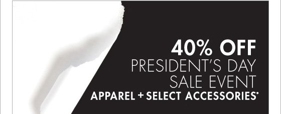 40% OFF PRESIDENT'S DAY SALE EVENT APPAREL + SELECT ACCESSORIES* (PROMOTION ENDS 02.18.13 AT 11:59 PM/PT. EXCLUDES UNDERWEAR, FRAGRANCE, SHOES, WATCHES, SELECT HANDBAGS, HOME AND SALE. NOT VALID ON PREVIOUS PURCHASES.)