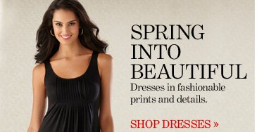 SPRING INTO BEAUTIFUL Dresses in fashionable prints and details.  SHOP DRESSES
