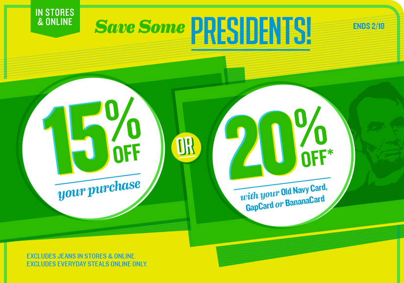 IN STORES & ONLINE | Save Some PRESIDENTS! ENDS 2/18 | 15% OFF your purchase OR 20% OFF* with your Old Navy Card, GapCard or BananaCard | EXCLUDES JEANS IN STORE & ONLINE. EXCLUDES EVERYDAY STEALS ONLINE ONLY.