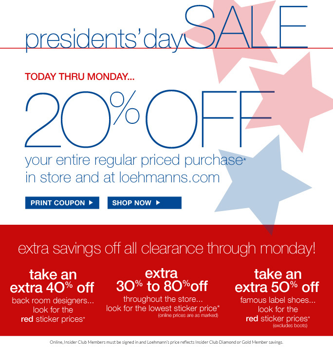 always free shipping  on all orders over $1OO*  Presidents' day SALE Today thru Monday… 20%off Your entire regular priced purchase* In store and at loehmanns.com  Print coupon  Shop Now  extra savings off all clearance through monday! take an extra 4O% off  back room designers... look for the red sticker prices*  extra  3O% to 8O%off  sportswear, accessories  and more... look for the red  & blue sticker prices* (online prices are as marked)  take an extra 5O% off  famous label shoes... look for the red sticker prices* (excludes boots)   Insider Club Members must be signed in and Loehmann's price reflects Insider Club Diamond or Gold Member savings.  *20% OFF regular price purchase  and all clearance offers are valid now thru February 18th, 2013 until the close of regular business hours in stores or now thru February 19th, 2013 until 2:59am est online. Cannot be combined with insider club discount. Free shipping offer applies on orders of $100 or more, prior to sales tax and after any applicable discounts, only for standard shipping to one single address in the Continental US per order. In stores, clearance discount will be taken at  register. Online, prices are as marked. For online, enter promo code PRES20 at checkout to receive 20% off regular price promotional discount. See coupon for details. Cannot be combined with employee discount, any other coupon or promotion. Offer not valid on previous purchases and excludes fragrances, hair care products, the purchase of Gift Cards and Insider Club Membership fee. Only 10% will be taken on Chanel, Hermes, Prada, Valentino, Carlos Falchi, Versace, D&G, Dolce & Gabbana, Lanvin,  Judith Leiber, Casadei, Chloe, Yves Saint Laurent, Bottega Veneta, Sergio Rossi & Jimmy Choo handbags; Chanel, Gucci, D&G, Valentino, Hermes, and Ferragamo watches; and all designer jewelry in department 28 in store; no discount online. Discount may not be applied towards taxes, shipping & handling. Quantities are limited. Exclusions may apply and selection will vary by store and online. Please see sales associate or loehmanns.com for details. Void in states where prohibited by law, no cash  value except where prohibited, then the cash value is 1/100. Returns and exchanges are subject to Returns/Exchange Policy Guidelines. 2013  †Standard text message & data charges apply. Text STOP to opt out or HELP for help. For the terms and conditions of the Loehmann's text message program, please visit http://pgminf.com/loehmanns.html or call 1-877-471-4885 for more information.