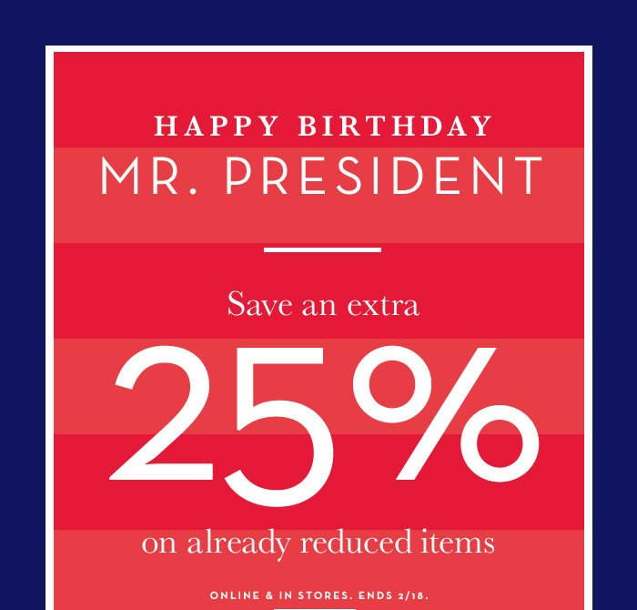 HAPPY BIRTHDAY MR. PRESIDENT | Save an extra 25% on already reduced items | ONLINE & IN STORES. ENDS 2/18.