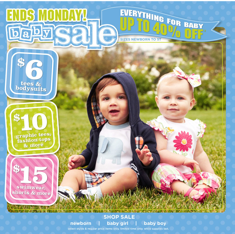 Ends Monday! Baby Sale. Everything For Baby Up To 40% Off(2). Sizes Newborn To 5T. $6 Tees & Bodysuits. $10 Graphic Tees, Fashion Tops & More. $15 Swimwear, Shorts & More. Select styles & regular price items only. Limited time only. While supplies last.