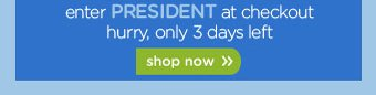 enter PRESIDENT at checkout hurry, only 3 days left - shop now