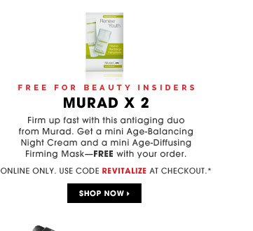 Free for Beauty Insiders. Murad x 2. Firm up fast with this antiaging duo from Murad. Get a mini Age-Balancing Night Cream and a mini Age-Diffusing Firming Mask - free with your order. Online only. Use code REVITALIZE at checkout.* Shop now
