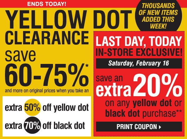 ENDS TODAY! THOUSANDS OF NEW ITEMS ADDED THIS WEEK. YELLOW DOT CLEARANCE! Save 60-75%* and more  on original prices when you take an extra 50% off yellow dot and an extra 70% off black dot. LAST DAY, TODAY. IN-STORE EXCLUSIVE. Saturday, February 16. Save an extra 20% on any yellow dot or black dot purchase!** Print coupon >>