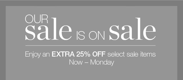 Our Sale is on Sale - Enjoy an Extra 25% Off Select Sale Items
