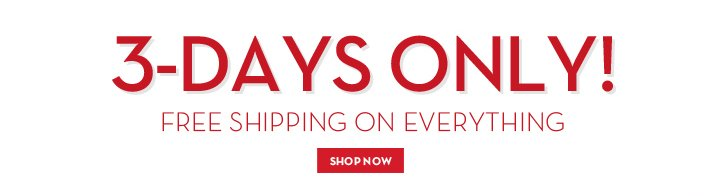 3-DAYS ONLY! FREE SHIPPING ON EVERYTHING. SHOP NOW.