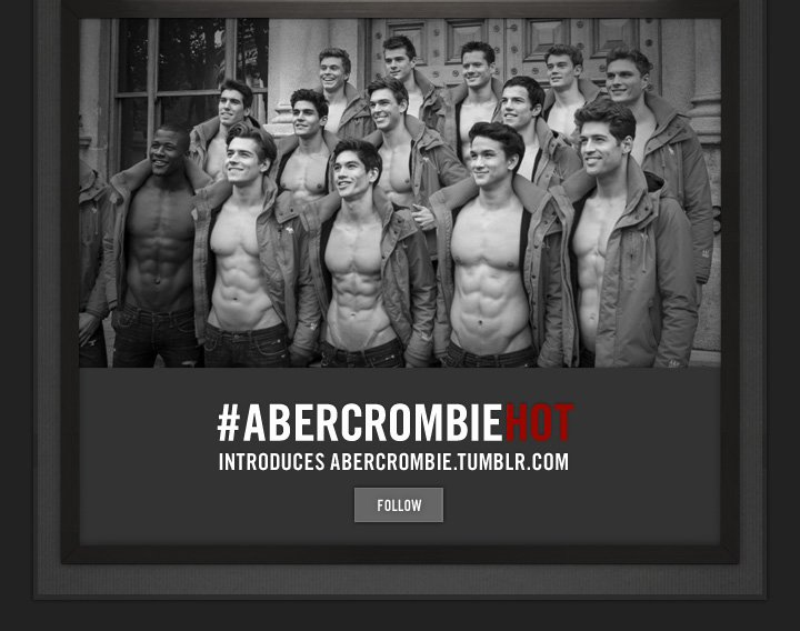 #ABERCROMBIEHOT     INTRODUCES ABERCROMBIE.TUMBLR.COM     FOLLOW
