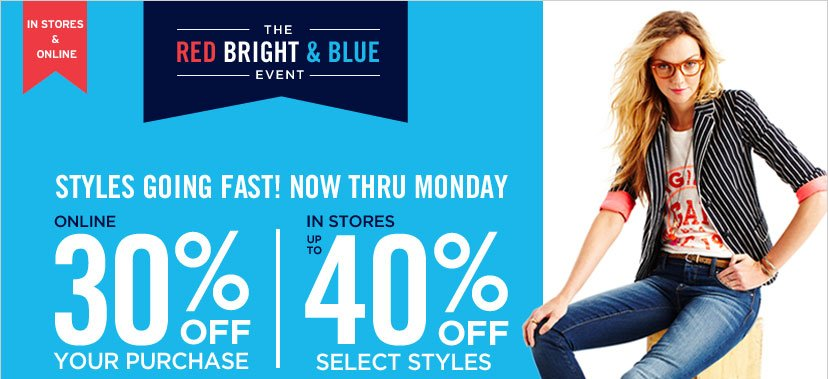 IN STORES & ONLINE | THE RED BRIGHT & BLUE EVENT - STYLES GOING FAST! NOW THRU MONDAY. ONLINE 30% OFF YOUR PURCHASE | IN STORES UP TO 40% OFF SELECT STYLES