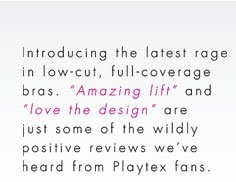 "Introducing the latest rage in low-cut, full-coverage bras. ""Amazing lift"" and ""love the design"" are just some of the wildly positive review we've heard from Playtex fans."