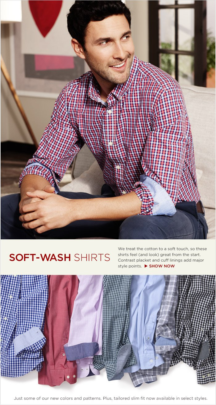 SOFT-WASH SHIRTS | We treat the cotton to a soft touch, so these shirts feel (and look) great from the start. Contrast placket and cuff linings add major style points.  SHOP NOW | Just some of our new colors and patterns. Plus, tailored slim fit now available in select styles.