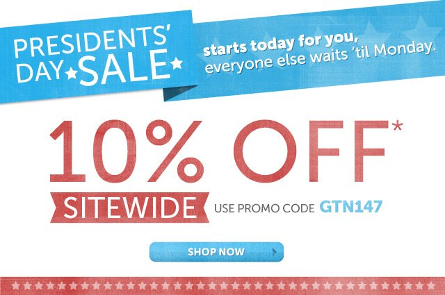 Presidents' Day Sale - starts today for you, everyone else waits 'til Monday. 10% OFF* SITEWIDE - use promo code GTN147 - Shop Now