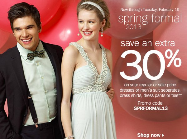 Now through Tuesday, February 19 spring formal 2013. save an extra 30% on your regular or sale price dresses or men's suit separates, dress shirts, dress pants or ties**. Promo code SPRFORMAL13. Shop now.