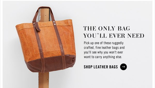 The Only Bag You'll Ever Need. Pick up one of these ruggedly crafted, fine leather bags and you'll see why you won't ever want to carry anything else.