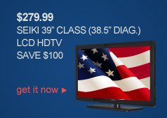 $279.99 SEIKI 39 in. CLASS LCD HDTV | SAVE $100 | get it now